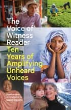 The Voice of Witness Reader - Ten Years of Amplifying Unheard Voices ebook by Dave Eggers