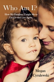 Who Am I? - How My Daughter Taught Me to Let Go and Live Again ebook by Megan Cyrulewski