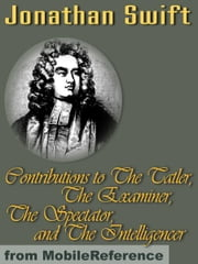 Contributions To The Tatler, The Examiner, The Spectator, And The Intelligencer (Mobi Classics) ebook by Jonathan Swift,Temple Scott (editor)