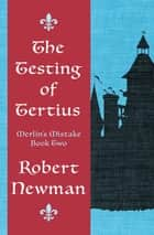 The Testing of Tertius ebook by Robert Newman