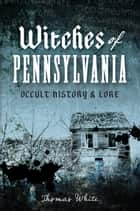 Witches of Pennsylvania - Occult History & Lore ebook by Thomas White