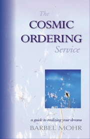 The Cosmic Ordering Service - A Guide to Realizing Your Dreams ebook by Mohr, Barbel