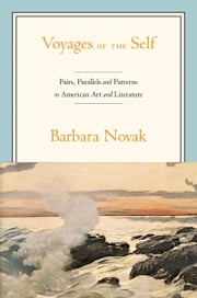 Voyages of the Self - Pairs, Parallels, and Patterns in American Art and Literature ebook by Barbara Novak