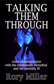Talking Them Through: Crisis Communications with the Emotionally Disturbed and Mentally Ill ebook by Rory Miller