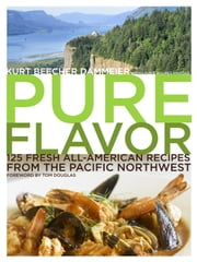Pure Flavor - 125 Fresh All-American Recipes from the Pacific Northwest ebook by Kurt Beecher Dammeier,Laura Holmes Haddad