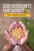 Seed Sovereignty, Food Security - Women in the Vanguard of the Fight against GMOs and Corporate Agriculture ebook by Vandana Shiva