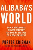 Alibaba's World - How a Remarkable Chinese Company is Changing the Face of Global Business ebook by Porter Erisman