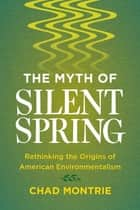 The Myth of Silent Spring - Rethinking the Origins of American Environmentalism ebook by Chad Montrie