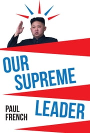 Our Supreme Leader: The Making of Kim Jong-un ebook by Paul French