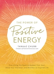 The Power of Positive Energy - Everything you need to awaken your soul, raise your vibration, and manifest an inspired life ebook by Tanaaz Chubb