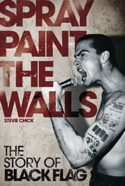 Spray Paint the Walls: The Story of Black Flag - The Story of Black Flag ebook by Stevie Chick