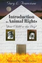 Introduction to Animal Rights - Your Child or the Dog? ebook by Gary Francione