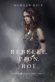 Rebelle, Pion, Roi (De Couronnes et de Gloire, Tome n°4) ebook by Morgan Rice