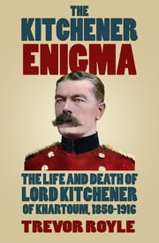 The Kitchener Enigma - The Life and Death of Lord Kitchener of Khartoum, 1850-1916 ebook by Trevor Royle