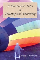 A Montanan's Tales of Teaching and Travelling ebook by Peggy J. Browning