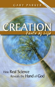 Creation: Facts of Life - How Real Science Reveals the Hand of God ebook by Dr. Gary Parker
