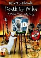 Death by Polka - A Cozy Mystery Novel ebook by Robert Jeschonek