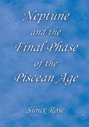Neptune and the Final Phase of the Piscean Age ebook by Sioux Rose