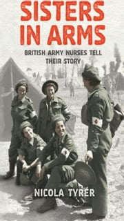 Sisters In Arms - British Army Nurses Tell Their Story ebook by Nicola Tyrer