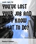 YOU'VE LOST YOUR JOB AND DON'T KNOW WHAT TO DO? ebook by Jennifer  Agard, PhD