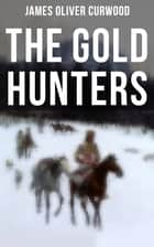 The Gold Hunters - Western Mystery: A Dangerous Treasure Hunt and the Story of Life and Adventure in the Hudson Bay Wilds ebook by James Oliver Curwood
