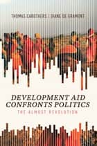 Development Aid Confronts Politics - The Almost Revolution ebook by Thomas Carothers, Diane de Gramont
