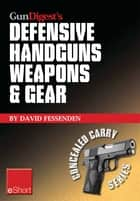 Gun Digest's Defensive Handguns Weapons and Gear eShort - Learn how to choose the best caliber for self defense, and semiautomatics vs. revolvers for CCW. ebook by David Fessenden