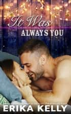 IT WAS ALWAYS YOU ebook by Erika Kelly