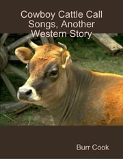 Cowboy Cattle Call Songs, Another Western Story ebook by Burr Cook