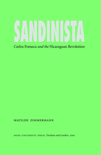 Sandinista - Carlos Fonseca and the Nicaraguan Revolution ebook by Matilde Zimmermann
