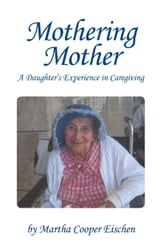 Mothering Mother - A Daughter's Experience in Caregiving ebook by Martha Cooper Eischen