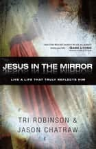 Jesus in the Mirror - Living a Life that Truly Reflects Him ebook by Tri Robinson, Jason Chatraw