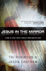 Jesus in the Mirror - Living a Life that Truly Reflects Him ebook by Tri Robinson,Jason Chatraw