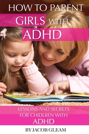 How to Parent Girls with ADHD: Lessons and Secrets for Children with ADHD ebook by alex trostanetskiy