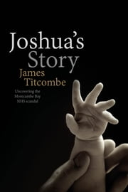 Joshua's Story - Uncovering the Morecambe Bay NHS scandal ebook by James Titcombe