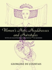 Women's Hats, Headdresses and Hairstyles: With 453 Illustrations, Medieval to Modern ebook by Georgine de Courtais