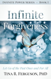 Infinite Forgiveness: How To Easily Forgive Yourself & Others, Let Go of the Past Once and For All - Infinite Power Series, #1 ebook by Tina R. Ferguson, PHD