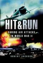 Hit & Run - Daring Air Attacks in World War II ebook by Robert Jackson