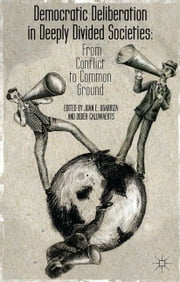 Democratic Deliberation in Deeply Divided Societies: - From Conflict to Common Ground ebook by