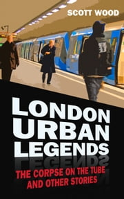 London Urban Legends - The Corpse on the Tube and Other Stories ebook by Scott Wood