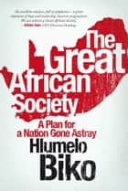 The Great African Society - A Plan for a Nation Gone Astray ebook by Hlumelo Biko