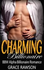Charming Billionaire (BBW Alpha Billionaire Romance) - Bad Boy Billionaire Romance ebook by Grace Rawson