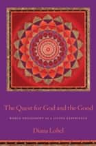 The Quest for God and the Good - World Philosophy as a Living Experience ebook by Diana Lobel