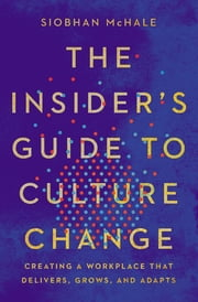 The Insider's Guide to Culture Change - Creating a Workplace That Delivers, Grows, and Adapts ebook by Siobhan McHale
