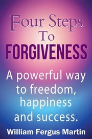 Four Steps to Forgiveness: A powerful way to freedom, happiness and success. ebook by William Fergus Martin