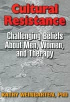Cultural Resistance - Challenging Beliefs About Men, Women, and Therapy ebook by Kaethe Weingarten