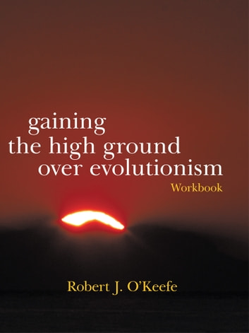 Gaining the High Ground over Evolutionism-Workbook ebook by Robert J. O'Keefe