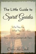 The Little Guide to Spirit Guides. Who They Are, What They Do and How We Can Connect with Them. ebook by Clare McNaul