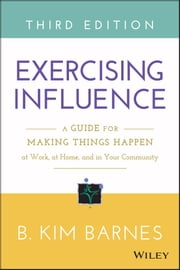 Exercising Influence - A Guide for Making Things Happen at Work, at Home, and in Your Community ebook by B. Kim Barnes
