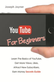 Youtube For Beginners - Learn The Basics of Youtube, Get More Views, Likes, Attract New Subscribers, Earn Money Secrets Guide ebook by Joseph Joyner